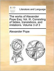 The Works of Alexander Pope Esq; Vol. III. Consisting of Fables, Translations, and Imitations. Volume 3 of 3