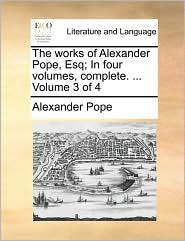 The Works of Alexander Pope, Esq; In Four Volumes, Complete. ... Volume 3 of 4