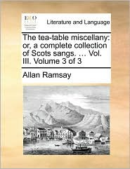 The Tea-Table Miscellany: Or, a Complete Collection of Scots Sangs. ... Vol. III. Volume 3 of 3