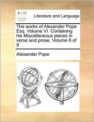 The Works of Alexander Pope Esq. Volume VI. Containing His Miscellaneous Pieces in Verse and Prose. Volume 6 of 9