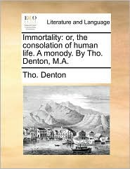 Immortality: Or, the Consolation of Human Life. a Monody. by Tho. Denton, M.A.