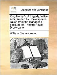 King Henry V. a Tragedy, in Five Acts. Written by Shakespeare. Taken from the Manager's Book, at the Theatre Royal, Drury-Lane.