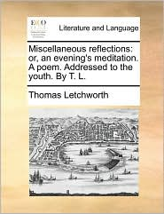 Miscellaneous Reflections: Or, an Evening's Meditation. a Poem. Addressed to the Youth. by T. L.