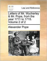 Letters of Mr. Wycherley & Mr. Pope, from the Year 1711 to 1715. Volume 2 of 2