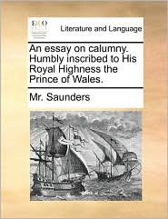 An Essay on Calumny. Humbly Inscribed to His Royal Highness the Prince of Wales.