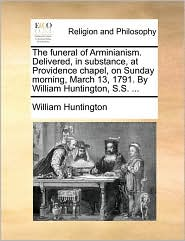 The Funeral of Arminianism. Delivered, in Substance, at Providence Chapel, on Sunday Morning, March 13, 1791. by William Huntington, S.S. ...