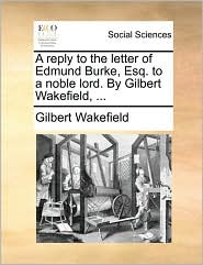 A Reply to the Letter of Edmund Burke, Esq. to a Noble Lord. by Gilbert Wakefield, ...
