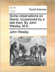 Some Observations on Liberty: Occasioned by a Late Tract. by John Wesley, M.A.