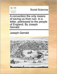 A Convention the Only Means of Saving Us from Ruin. in a Letter, Addressed to the People of England. by Joseph Gerrald.