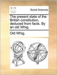 The Present State of the British Constitution, Deduced from Facts. by an Old Whig.