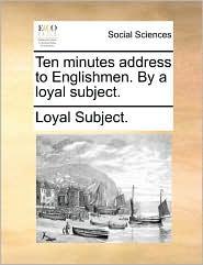Ten Minutes Address to Englishmen. by a Loyal Subject.