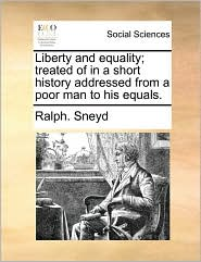 Liberty and Equality; Treated of in a Short History Addressed from a Poor Man to His Equals.