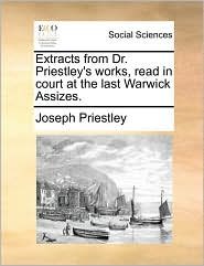 Extracts from Dr. Priestley's Works, Read in Court at the Last Warwick Assizes.