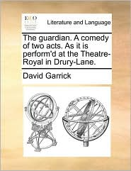 The Guardian. a Comedy of Two Acts. as It Is Perform'd at the Theatre-Royal in Drury-Lane.