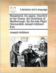 Rosamond. an Opera. Inscrib'd to Her Grace, the Dutchess of Marlborough. by the Late Right Honourable Joseph Addison Esq.