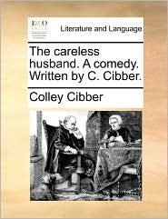 The Careless Husband. a Comedy. Written by C. Cibber.