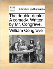The Double-Dealer. a Comedy. Written by Mr. Congreve.