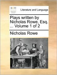 Plays Written by Nicholas Rowe, Esq. ... Volume 1 of 2