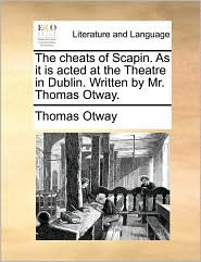 The Cheats of Scapin. as It Is Acted at the Theatre in Dublin. Written by Mr. Thomas Otway.