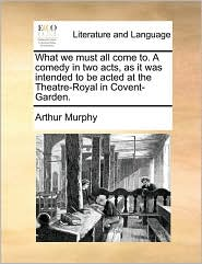 What We Must All Come To. a Comedy in Two Acts, as It Was Intended to Be Acted at the Theatre-Royal in Covent-Garden.