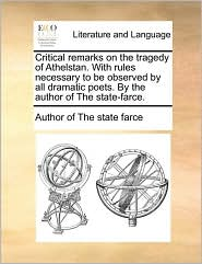 Critical Remarks on the Tragedy of Athelstan. with Rules Necessary to Be Observed by All Dramatic Poets. by the Author of the State-Farce.