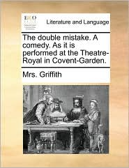 The Double Mistake. a Comedy. as It Is Performed at the Theatre-Royal in Covent-Garden.