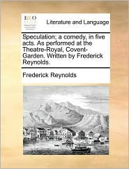 Speculation; A Comedy, in Five Acts. as Performed at the Theatre-Royal, Covent-Garden. Written by Frederick Reynolds.