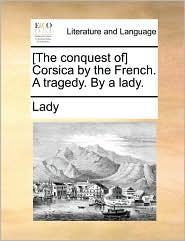 [The Conquest Of] Corsica by the French. a Tragedy. by a Lady.