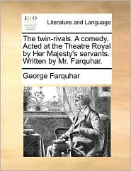 The Twin-Rivals. a Comedy. Acted at the Theatre Royal by Her Majesty's Servants. Written by Mr. Farquhar.