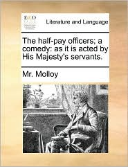 The Half-Pay Officers; A Comedy: As It Is Acted by His Majesty's Servants.