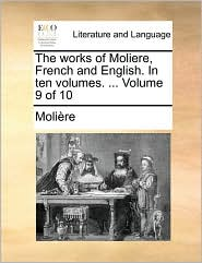 The Works of Moliere, French and English. in Ten Volumes. ... Volume 9 of 10