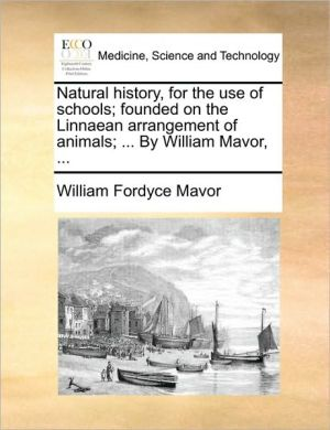 Natural History, for the Use of Schools; Founded on the Linnaean Arrangement of Animals; ... by William Mavor, ...