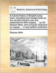 A  Natural History of English Song-Birds, Including Such Foreign Birds as Are Usually Brought Over and Esteemed for Their Singing: By Mr. Eleazar Alb