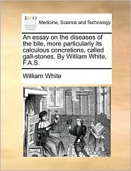 An Essay on the Diseases of the Bile, More Particularly Its Calculous Concretions, Called Gall-Stones. by William White, F.A.S.