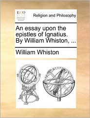 An Essay Upon the Epistles of Ignatius. by William Whiston, ...