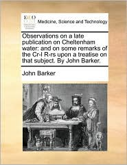 Observations on a Late Publication on Cheltenham Water: And on Some Remarks of the Cr-L R-RS Upon a Treatise on That Subject. by John Barker.