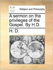 A Sermon on the Privileges of the Gospel. by H.D.