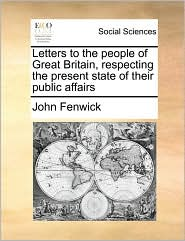 Letters to the People of Great Britain, Respecting the Present State of Their Public Affairs