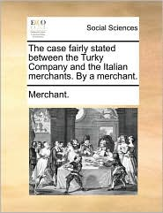 The Case Fairly Stated Between the Turky Company and the Italian Merchants. by a Merchant.