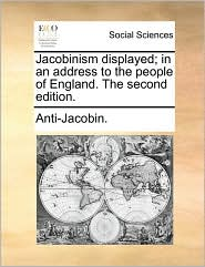 Jacobinism Displayed; In an Address to the People of England. the Second Edition.