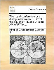 The Royal Conference or a Dialogue Between ... G *** E the IID. of E***d. and L**s the XV. of F***e ... .