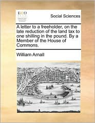 A Letter to a Freeholder, on the Late Reduction of the Land Tax to One Shilling in the Pound. by a Member of the House of Commons.