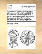 Three Tracts on the Corn-Trade and Corn-Laws: To Which Is Added, a Supplement, Containing Several Papers and Calculations Which Tend to Explain and Co