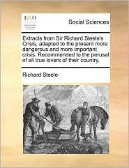 Extracts from Sir Richard Steele's Crisis, Adapted to the Present More Dangerous and More Important Crisis. Recommended to the Perusal of All True Lov