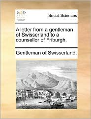 A Letter from a Gentleman of Swisserland to a Counsellor of Friburgh.