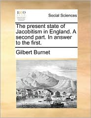 The Present State of Jacobitism in England. a Second Part. in Answer to the First.