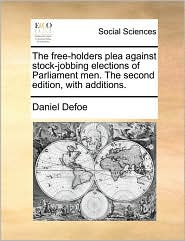 The Free-Holders Plea Against Stock-Jobbing Elections of Parliament Men. the Second Edition, with Additions.
