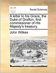 A Letter to His Grace, the Duke of Grafton, First Commissioner of His Majesty's Treasury.