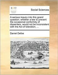 A  Serious Inquiry Into This Grand Question; Whether a Law to Prevent the Occasional Conformity of Dissenters, Would Not Be Inconsistent with the Act