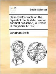 Dean Swift's Tracts on the Repeal of the Test ACT, Written, and First Published, in Ireland, in the Years 1731-2, ...